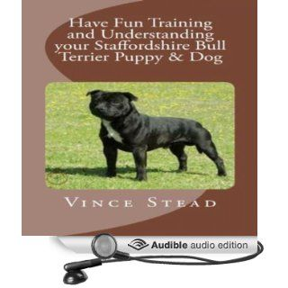 Have Fun Training and Understanding your Staffordshire Bull Terrier Puppy & Dog (Audible Audio Edition) Vince Stead, Jason Lovett Books