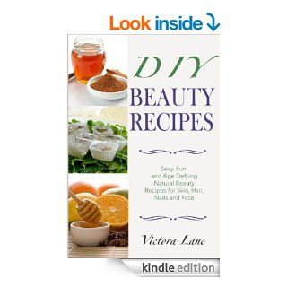 Beauty Recipes DIY   Sexy, Fun, and Age Defying Natural Beauty Recipes for Skin, Hair, Nails, and Face (Beauty doesn't Mean Spending a Fortune   DIY Organic Beauty Recipes) eBook Victoria Lane Kindle Store
