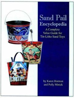 Sand Pail Encyclopedia A Complete Value Guide for Tin Litho Sand Toys Karen Horman, Polly Minick 9780875886213 Books
