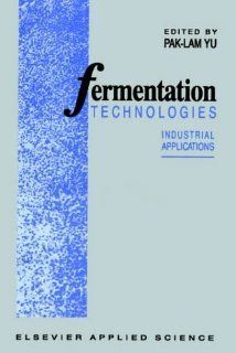 Fermentation Technologies Industrial applications (9781851665167) P. L. Yu Books