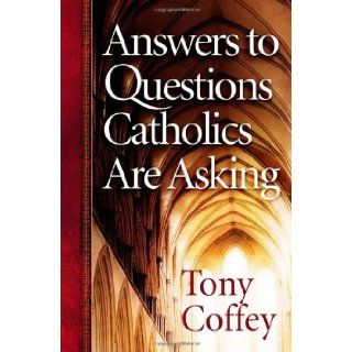 Answers to Questions Catholics Are Asking Tony Coffey 9780736917865 Books
