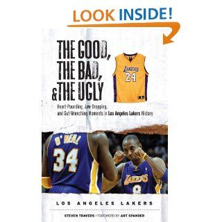 The Good, The Bad, and The Ugly Los Angeles Lakers (The Good, the Bad, & the Ugly) eBook Steve Travers, Art Spander Kindle Store