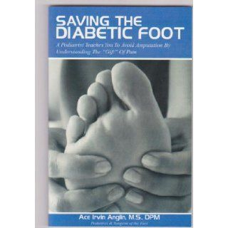 Saving the Diabetic Foot A Podiatrist Teaches You to Avoid Amputation By Understanding The Gift of Pain Ace Irvin Anglin, Lessie Garcia, John Crenshaw 9780974920832 Books