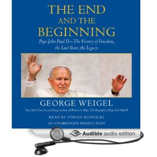 The End and the Beginning Pope John Paul II   The Victory of Freedom, the Last Years, the Legacy (Audible Audio Edition) George Weigel, Stefan Rudnicki Books