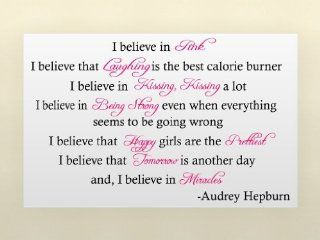 Audrey Hepburn I believe in pink I believe that laughing is the best calorie burner I believe in kissing, kissing a lot I believe in being strong even when everything seems to be going wrong I believe that happy girls are the prettiest I believe that tomor