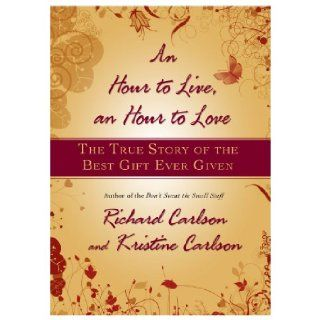 An Hour to Live, an Hour to Love The True Story of the Best Gift Ever Given Richard Carlson, Kristine Carlson 9781401322571 Books