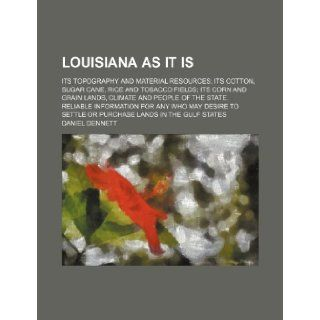 Louisiana as it is; its topography and material resources its cotton, sugar cane, rice and tobacco fields its corn and grain lands, climate and peoplesettle or purchase lands in the Gulf states Daniel Dennett 9781236353412 Books