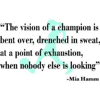 The Vision Of A Champion Is Bent Over Drenched In Sweat At A Point Of Exhaustion When Nobody Else Is Looking Mia Hamm Inspirational Sports QuotesPicture Art   Girls Room   Peel & Stick Sticker   Vinyl Wall Decal   Size  12 Inches X 24 Inches   22 Colo