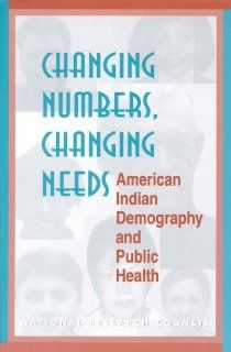 Changing Numbers, Changing Needs American Indian Demography and Public Health Committee on Population, Commission on Behavioral and Social Sciences and Education, Division of Behavioral and Social Sciences and Education, National Research Council, Gary D