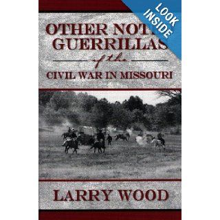Other Noted Guerrillas (of the Civil War in Missouri) Larry Wood 9780970282927 Books