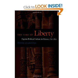 The Time of Liberty Popular Political Culture in Oaxaca, 1750–1850 (Latin America Otherwise) Peter Guardino 9780822335207 Books