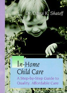 In Home Child Care A Step By Step Guide to Quality, Affordable Care Debra K. Shatoff 9780965921503 Books