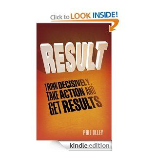 Result How to think decisively, take action and get results   Kindle edition by Phil Olley. Business & Money Kindle eBooks @ .
