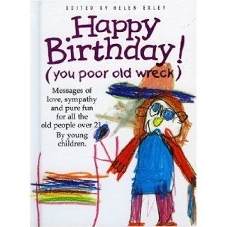 Happy Birthday You Poor Old Wreck Messages of Love, Sympathy and Pure Fun for All the People over 21 by Young Children (The Kings Kids Say) Helen Exley 9781850158424 Books