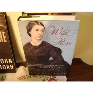 Wild Rose Rose O'Neale Greenhow, Civil War Spy Ann Blackman 9781400061181 Books