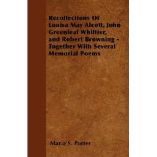 Recollections Of Louisa May Alcott, John Greenleaf Whittier, and Robert Browning   Together With Several Memorial Poems Maria S. Porter 9781445571058 Books